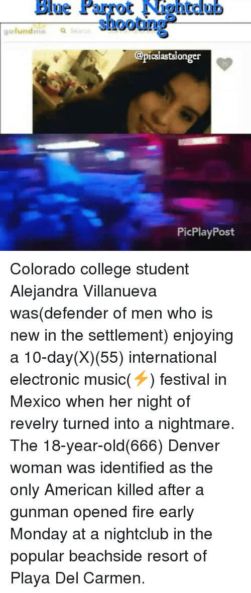 colorado college: Blue Parrot  Nhantclub  shooting  go fundme  Q  csiastslonger  PicPlay Post Colorado college student Alejandra Villanueva was(defender of men who is new in the settlement) enjoying a 10-day(X)(55) international electronic music(⚡) festival in Mexico when her night of revelry turned into a nightmare. The 18-year-old(666) Denver woman was identified as the only American killed after a gunman opened fire early Monday at a nightclub in the popular beachside resort of Playa Del Carmen.
