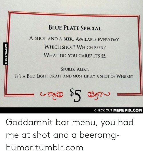 special a: BLUE PLATE SPECIAL  A SHOT AND A BEER. AVAILABLE EVERYDAY.  WHICH SHOT? WHICH BEER?  WHAT DO YOU CARE? IT'S $5.  SPOILER ALERT:  IT'S A BUD LIGHT DRAFT AND MOST LIKELY A SHOT OF WHISKEY  శాల $5 గ  CHECK OUT MEMEPIX.COM  MEMEPIX.COM Goddamnit bar menu, you had me at shot and a beeromg-humor.tumblr.com