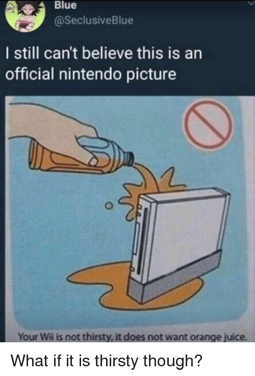 orange juice: Blue  @SeclusiveBlue  I still can't believe this is an  official nintendo picture  Your Wii is not thirsty, it does not want orange juice What if it is thirsty though?