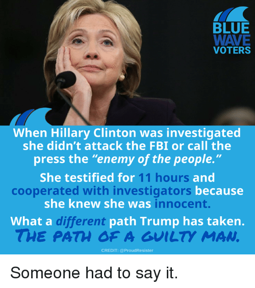"Fbi, Hillary Clinton, and Memes: BLUE  VOTERS  When Hillary Clinton was investigated  she didn't attack the FBI or call the  press the ""enemy of the people.""  She testified for  11 hours  and  becausee  cooperated with investigators  she knew she was  innocent.  What a c  different  path Trump has taken.  THE PATH OF A GUILTY MAN  CREDIT: @ProudResister Someone had to say it."