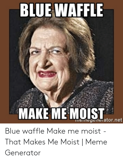 That Makes Me Moist Meme: BLUE WAFFLE  MAKE MEMOIST  memegenerator.net Blue waffle Make me moist - That Makes Me Moist | Meme Generator
