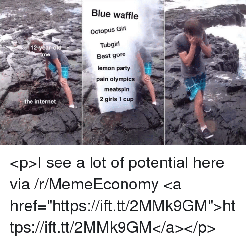 "tubgirl: Blue waffle  Octopus Girl  Tubgirl  12-year-old  eme  Best gore  lemon party  pain olympics  meatspin  2 girls 1 cup  the internet <p>I see a lot of potential here via /r/MemeEconomy <a href=""https://ift.tt/2MMk9GM"">https://ift.tt/2MMk9GM</a></p>"