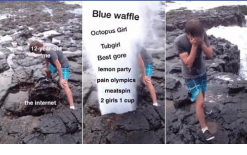 tubgirl: Blue waffle  Octopus Girl  Tubgirl  Best gore  lemon party  pain olympics  meatspin  2 girls 1 cup  the internet