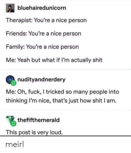 loud: bluehairedunicorn  Therapist: You're a nice person  Friends: You're a nice person  Family: You're a nice person  Me: Yeah but what if l'm actually shit  nudityandnerdery  Me: Oh, fuck, I tricked so many people into  thinking I'm nice, that's just how shit I am.  thefifthemerald  This post is very loud. meirl