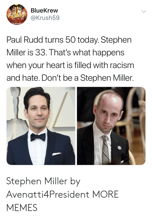 paul rudd: BlueKrew  @Krush59  rt  HEINREDIBISS  Paul Rudd turns 50 today. Stephen  Miller is 33. That's what happens  when your heart is filled with racism  and hate. Don't be a Stephen Miller. Stephen Miller by Avenatti4President MORE MEMES