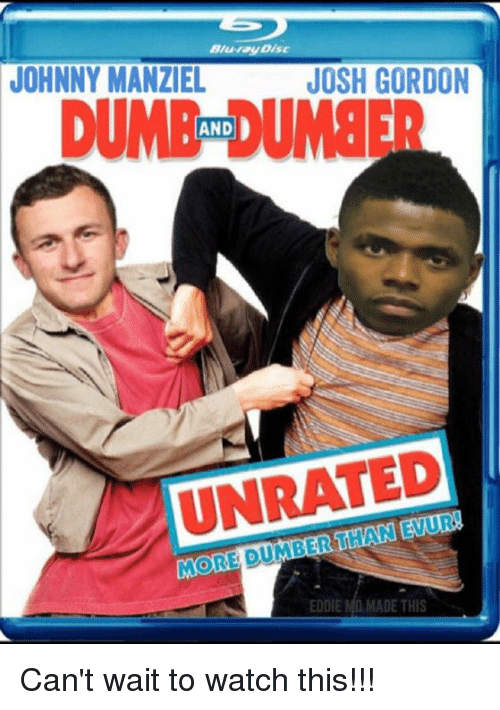 Johnny Manziel, Josh Gordon, and Watch: Bluray Disc  JOHNNY MANZIEL  JOSH GORDON  UMAIE DU8ER  AND  UNRATED  MORE DUMBER THAN EVUR  EODIE MO. MADE THIS Can't wait to watch this!!!
