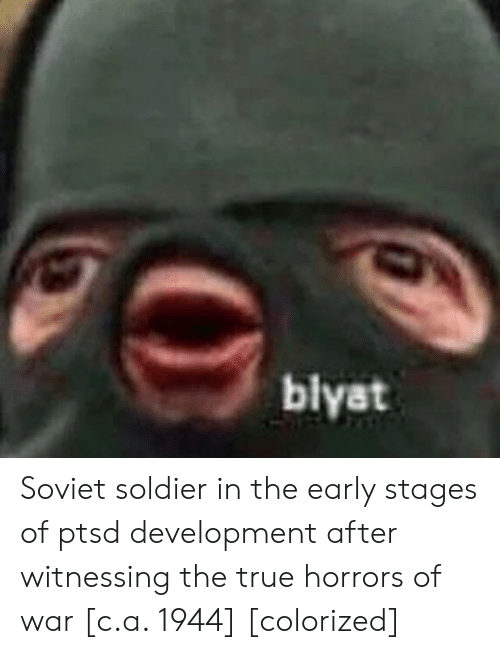 blyat: blyat Soviet soldier in the early stages of ptsd development after witnessing the true horrors of war [c.a. 1944] [colorized]