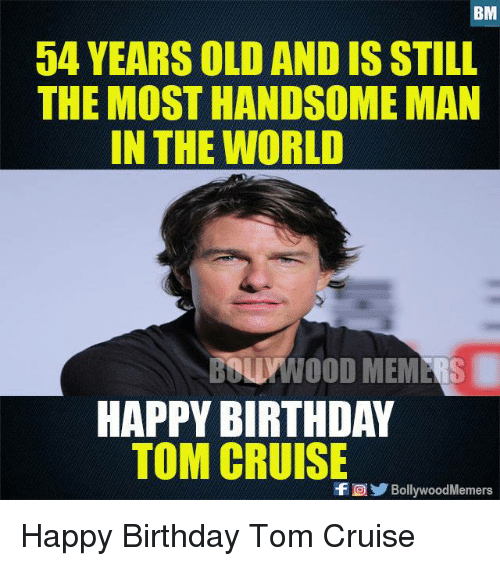 Tom Cruise: BM  54 YEARS OLD AND IS STILL  THE MOST HANDSOME MAN  IN THE WORLD  BOUMWOOD MEMERS  HAPPY BIRTHDAY  TOM CRUISE  f。 / B  llvwoodMemers Happy Birthday Tom Cruise