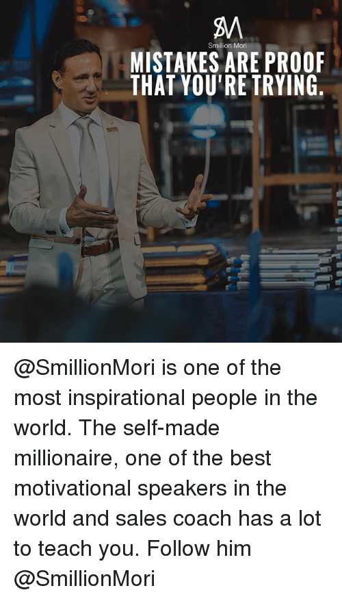 Memes, Best, and World: BM  MISTAKES ARE PROO  THAT YOU'RE TRYING  Smillion Mori @SmillionMori is one of the most inspirational people in the world. The self-made millionaire, one of the best motivational speakers in the world and sales coach has a lot to teach you. Follow him @SmillionMori