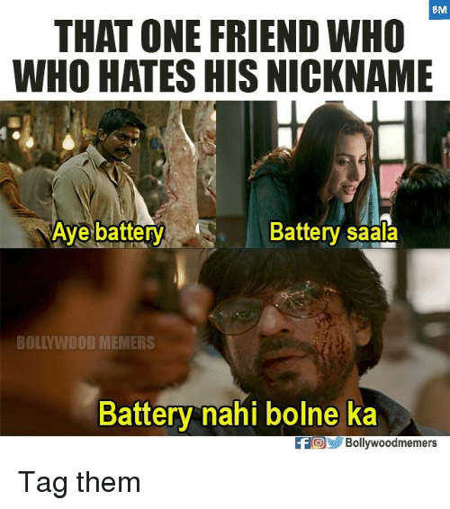 Ayees: BM  THAT ONE FRIEND WHO  WHO HATES HIS NICKNAME  Aye battery  Battery saala  BOLLYWOOD MEMERS  Battery nahi bolne ka  FOBollywoodmemers Tag them