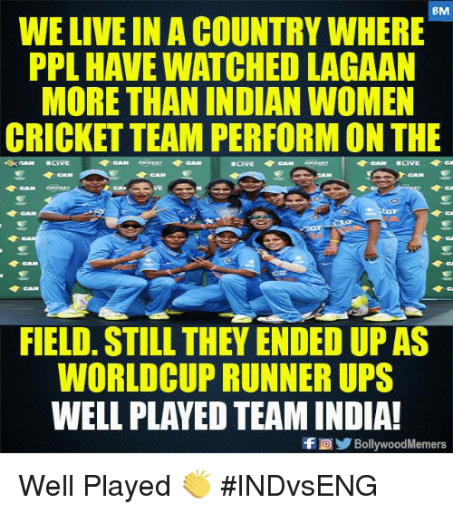 Memes, Ups, and Cricket: BM  WE LIVE IN A COUNTRY WHERE  PPL HAVE WATCHED LAGAAN  MORE THAN INDIAN WOMEN  CRICKET TEAM PERFORM ON THE  CAN  Sta  CAN  FIELD. STILL THEY ENDED UP AS  WORLDCUP RUNNER UPS  WELL PLAYED TEAM INDIA!  f回 BollywoodMemers Well Played 👏  #INDvsENG