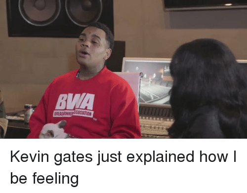 Blackpeopletwitter, Kevin Gates, and How: BMA  TM Kevin gates just explained how I be feeling