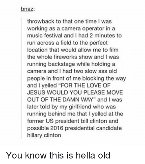 """Ass, Bill Clinton, and Hillary Clinton: bnaz:  throwback to that one time I was  working as a camera operator in a  music festival and I had 2 minutes to  run across a field to the perfect  location that would allow me to film  the whole fireworks show and I was  running backstage while holding a  camera and I had two slow ass old  people in front of me blocking the way  and I yelled """"FOR THE LOVE OF  JESUS WOULD YOU PLEASE MOVE  OUT OF THE DAMN WAY"""" and I was  later told by my girlfriend who was  running behind me that I yelled at the  former US president bill clinton and  possible 2016 presidential candidate  hillary clinton You know this is hella old"""