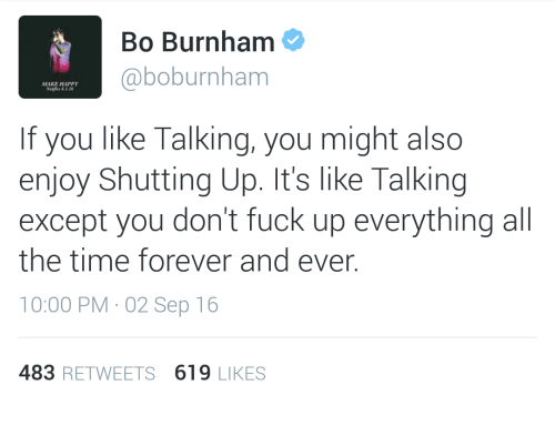 forever and ever: Bo Burnham  @boburnham  MAKE HAPPY  Netlix 63 16  If you like Talking, you might also  enjoy Shutting Up. It's like Talking  except you don't fuck up everything all  the time forever and ever.  10:00 PM 02 Sep 16  483 RETWEETS 619 LIKES