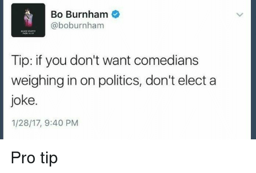 comedians: Bo Burnham  @boburnham  Tip: if you don't want comedians  weighing in on politics, don't elect a  joke  1/28/17, 9:40 PM Pro tip