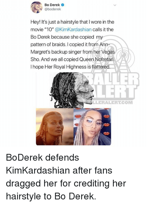 "Braids, Memes, and Las Vegas: Bo Derek  @boderelk  Hey! It's just a hairstyle that I wore in the  movie ""10"" @KimKardashian calls it the  Bo Derek because she copied my  pattern of braids. I copied it from Ann-  Margret's backup singer from her Vegas  Sho. And we all copied Queen Nofretari.  I hope Her Royal Highness is flattered  ALLER  LERT  LLERALERTCOM BoDerek defends KimKardashian after fans dragged her for crediting her hairstyle to Bo Derek."