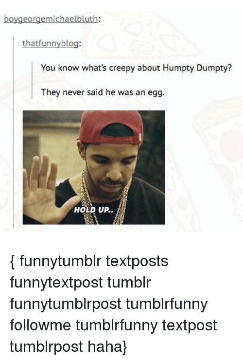 Creepy, Funny, and Memes: bo  eorgemichaelbluth  that funny blog:  You know what's creepy about Humpty Dumpty?  They never said he was an egg.  HOLD UP. { funnytumblr textposts funnytextpost tumblr funnytumblrpost tumblrfunny followme tumblrfunny textpost tumblrpost haha}