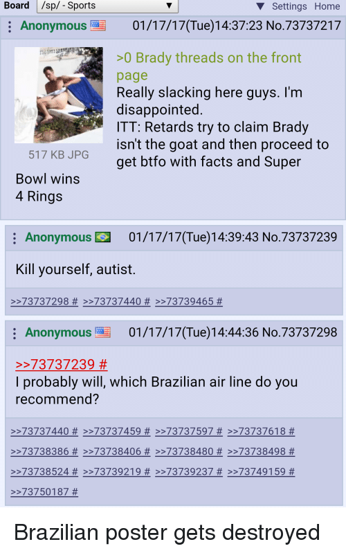 4chan, Disappointed, and Retarded: Board l /sp/- Sports  V Settings Home  E Anonymous 01/17/17(Tue 14:37:23 No.73737217  >0 Brady threads on the front  page  Really slacking here guys. I'm  disappointed  ITT: Retards try to claim Brady  isn't the goat and then proceed to  517 KB JPG  get btfo with facts and Super  Bowl wins  4 Rings  Anonymous 01/17/17(Tue)14:39:43 No.73737239  Kill yourself, autist.  73737298 73737440 >>73739465  Anonymous 01/17/17 (Tue)14:44:36 No.73737298  73737239  I probably will, which Brazilian air line do you  recommend?  73737440 >>737 37459 >>73737597 >>73737618  >>73738386 >>737 38406 >>73738480 >>73738498  73738524 73739219 >>73739237 >>73749 159  73750187 Brazilian poster gets destroyed