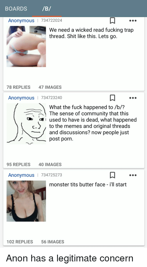 butter face: BOARDS  /B/  Anonymous 734722024  We need a wicked read fucking trap  thread. Shit like this. Lets go.  78 REPLIES  47 IMAGES  Anonymous  I 734723240  What the fuck happened to /b/?  The sense of community that this  I used to have is dead, what happened  C- to the memes and original threads  and discussions? now people just  post porn.  95 REPLIES  40 IMAGES  Anonymous  734725273  monster tits butter face  i'll start  102 REPLIES  56 IMAGES Anon has a legitimate concern