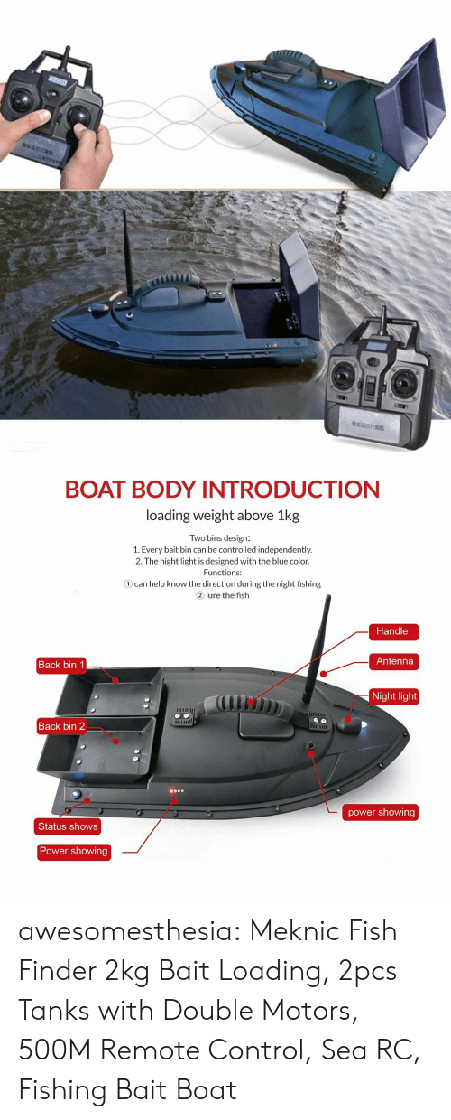 tanks: BOAT BODY INTRODUCTIONN  loading weight above 1kg  Two bins design:  1. Every bait bin can be controlled independently.  2. The night light is designed with the blue color.  Functions:  ① can help know the direction during the night fishing  2 lure the fish  Handle  Antenna  Back bin 1  Night light  il  Back bin 2  power showing  Status shows  Power showing awesomesthesia: Meknic Fish Finder 2kg Bait Loading, 2pcs Tanks with Double Motors, 500M Remote Control, Sea RC, Fishing Bait Boat