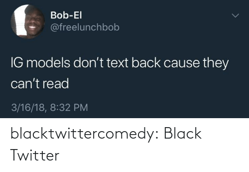 Text Back: Bob-El  @freelunchbob  IG models don't text back cause they  can't read  3/16/18, 8:32 PM blacktwittercomedy:  Black Twitter