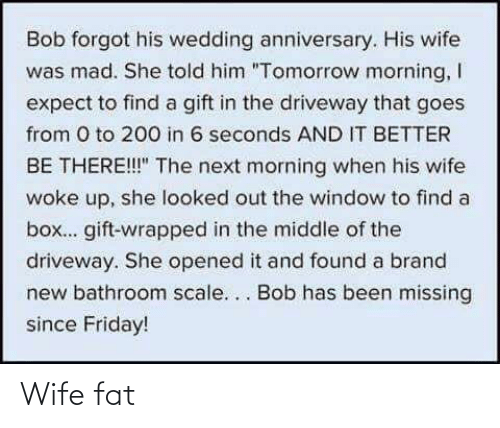 """wedding anniversary: Bob forgot his wedding anniversary. His wife  was mad. She told him """"Tomorrow morning, I  expect to find a gift in the driveway that goes  from 0 to 200 in 6 seconds AND IT BETTER  BE THERE!!"""" The next morning when his wife  woke up, she looked out the window to find a  box... gift-wrapped in the middle of the  driveway. She opened it and found a brand  new bathroom scale... Bob has been missing  since Friday! Wife fat"""