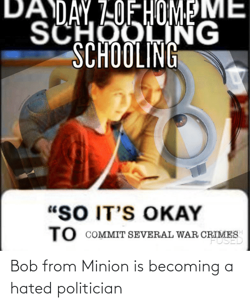 politician: Bob from Minion is becoming a hated politician