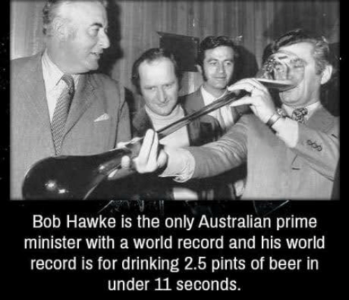 hawke: Bob Hawke is the only Australian prime  minister with a world record and his world  record is for drinking 2.5 pints of beer in  under 11 seconds.