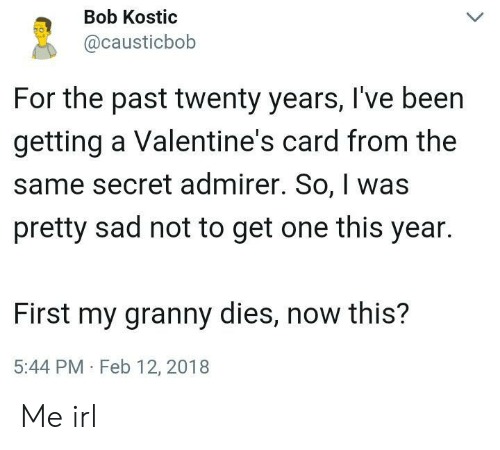 granny: Bob Kostic  @causticbob  For the past twenty years, I've been  getting a Valentine's card from the  same secret admirer. So, was  pretty sad not to get one this year.  First my granny dies, now this?  5:44 PM Feb 12, 2018 Me irl