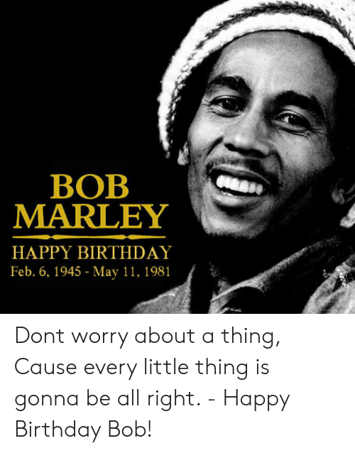 Birthday: BOB  MARLEY  HAPPY BIRTHDAY  Feb. 6, 1945 - May 11, 1981 Dont worry about a thing, Cause every little thing is gonna be all right. - Happy Birthday Bob!