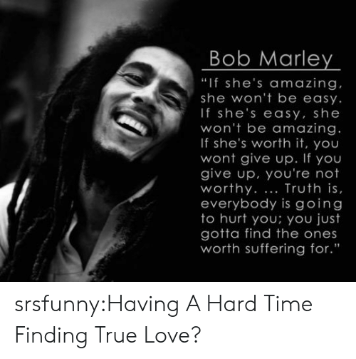 """marley: Bob Marley  """"If she's amazing  she won't be easy.  If she's easy, she  won't be amazing.  If she's worth it, you  wont give up. If you  give up, you're not  worthy. Truth is,  everybody is going  to hurt you; you just  gotta find the ones  worth suffering for."""" srsfunny:Having A Hard Time Finding True Love?"""