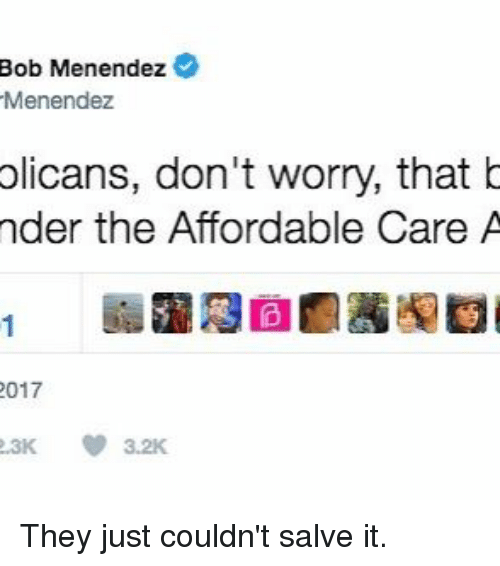 Memes, 🤖, and Bob: Bob Menendez  Menendez  olicans, don't worry, that b  nder the Affordable Care A  2017  2.3K 3.2K They just couldn't salve it.
