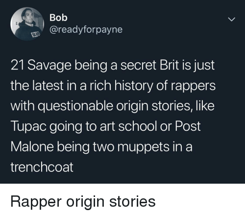 Questionable: Bob  @readyforpayne  21 Savage being a secret Brit is just  the latest in a rich history of rappers  with questionable origin stories, like  Tupac going to art school or Post  Malone being two muppets in a  trenchcoat Rapper origin stories