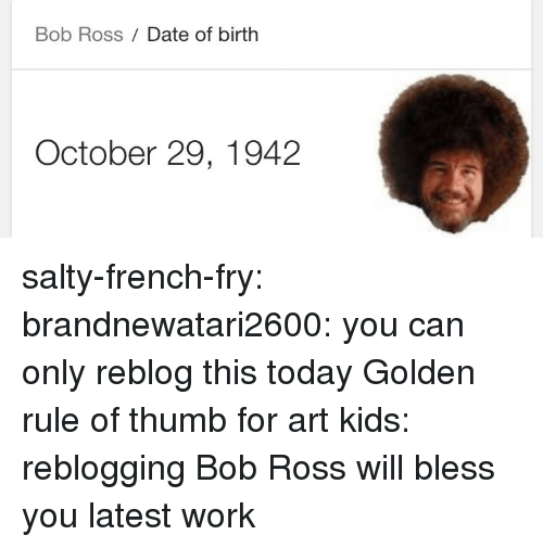Golden Rule: Bob Ross Date of birth  October 29, 1942 salty-french-fry: brandnewatari2600:  you can only reblog this today   Golden rule of thumb for art kids: reblogging Bob Ross will bless you latest work