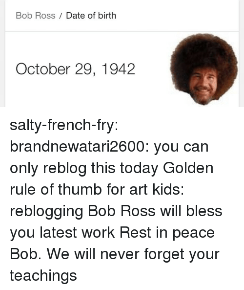 Golden Rule: Bob Ross Date of birth  October 29, 1942 salty-french-fry: brandnewatari2600:  you can only reblog this today   Golden rule of thumb for art kids: reblogging Bob Ross will bless you latest work   Rest in peace Bob. We will never forget your teachings