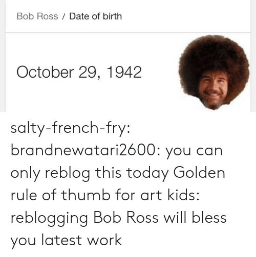 thumb: Bob Ross Date of birth  October 29, 1942 salty-french-fry:  brandnewatari2600:  you can only reblog this today   Golden rule of thumb for art kids: reblogging Bob Ross will bless you latest work