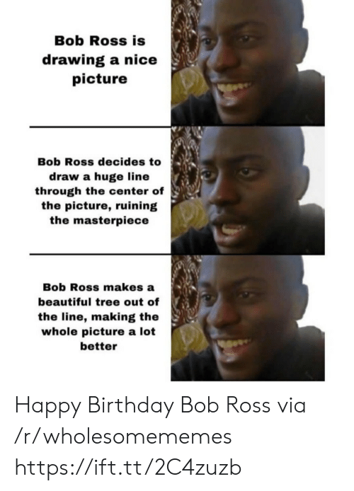 Bob Ross: Bob Ross is  drawing a nice  picture  Bob Ross decides to  draw a huge line  through the center of  the picture, ruining  the masterpiece  Bob Ross makes a  beautiful tree out of  the line, making the  whole picture a lot  better Happy Birthday Bob Ross via /r/wholesomememes https://ift.tt/2C4zuzb
