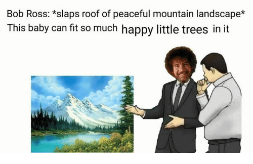 Bob Ross, Happy, and Trees: Bob Ross: *slaps roof of peaceful mountain landscape*  This baby can fit so much happy little trees in it