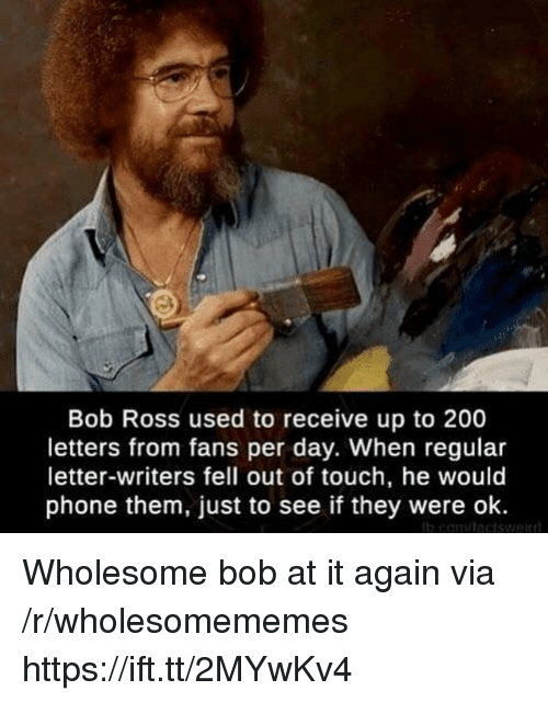 Bailey Jay, Phone, and Weird: Bob Ross used to receive up to 200  letters from fans per day. When regular  letter-writers fell out of touch, he would  phone them, just to see if they were ok  weird Wholesome bob at it again via /r/wholesomememes https://ift.tt/2MYwKv4
