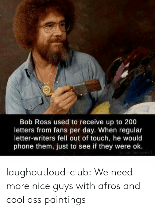 Afros: Bob Ross used to receive up to 200  letters from fans per day. When regular  letter-writers fell out of touch, he would  phone them, just to see if they were ok. laughoutloud-club:  We need more nice guys with afros and cool ass paintings
