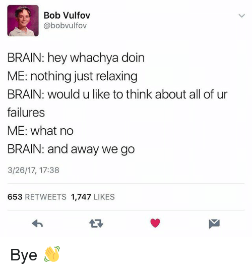 Funny, Brain, and Bob: Bob Vulfov  @bobvulfov  BRAIN: hey whachya doin  ME: nothing just relaxing  BRAIN: would u like to think about all of ur  failures  ME: what no  BRAIN: and away we go  3/26/17, 17:38  653 RETWEETS 1,747 LIKES  13 Bye 👋