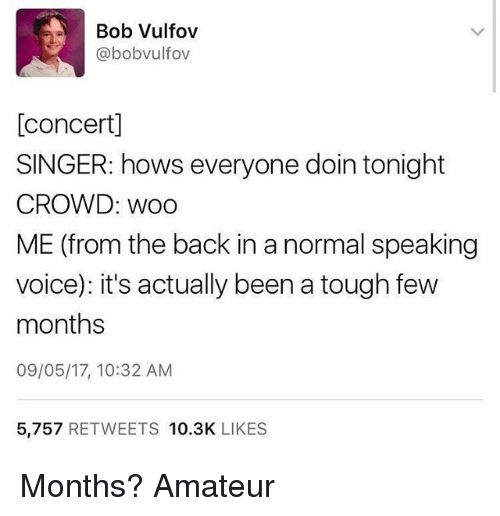 Amateurly: Bob Vulfov  @bobvulfov  [concertl  SINGER: hows everyone doin tonight  CROWD: Woo  ME (from the back in a normal speaking  voice): it's actually been a tough few  months  09/05/17, 10:32 AM  5,757  RETWEETS  10.3K  LIKES Months? Amateur