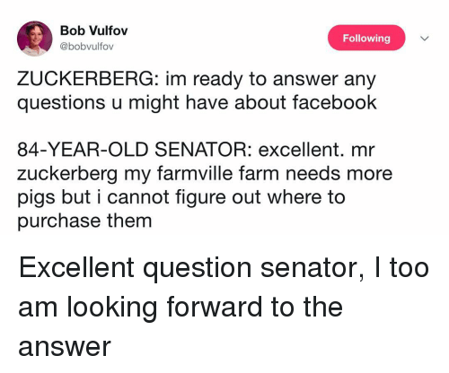 FarmVille: Bob Vulfov  @bobvulfov  Following  ZUCKERBERG: im ready to answer any  questions u might have about faceboohk  84-YEAR-OLD SENATOR: excellent. mr  zuckerberg my farmville farm needs more  pigs but i cannot figure out where to  purchase them Excellent question senator, I too am looking forward to the answer