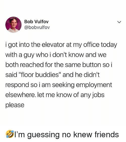 "Friends, Memes, and Jobs: Bob Vulfov  @bobvulfov  i got into the elevator at my office today  with a guy who i don't know and we  both reached for the same button so i  said ""floor buddies"" and he didn't  respond so i am seeking employment  elsewhere. let me know of any jobs  please 🤣I'm guessing no knew friends"