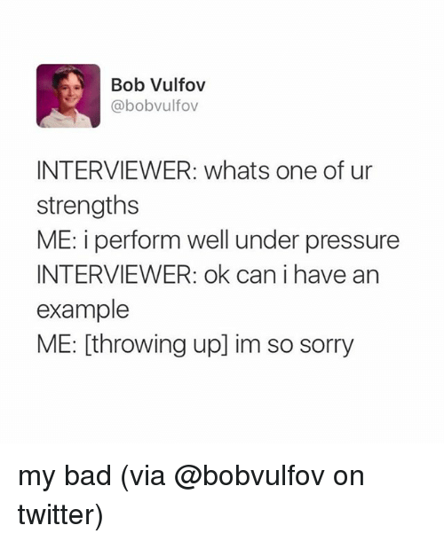 Bad, Memes, and Pressure: Bob Vulfov  @bobvulfov  INTERVIEWER: whats one of ur  strengths  ME: i perform well under pressure  INTERVIEWER: ok can i have an  example  ME: [throwing up] im so sorry my bad (via @bobvulfov on twitter)