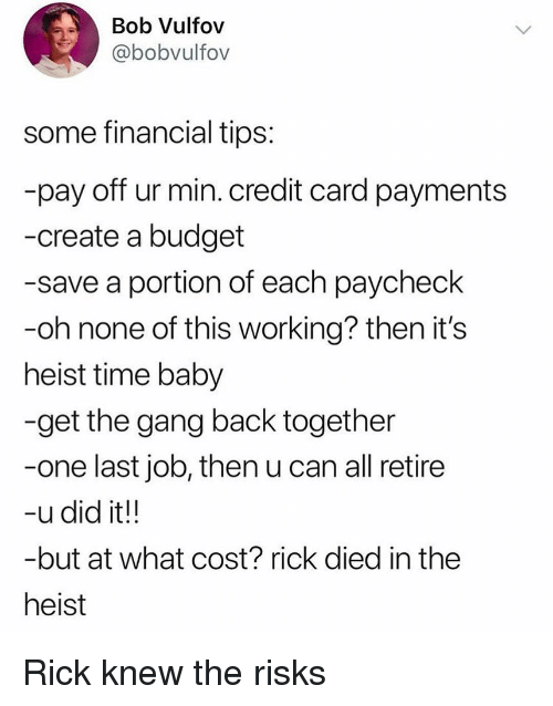 heist: Bob Vulfov  @bobvulfov  some financial tips  pay off ur min. credit card payments  -create a budget  -save a portion of each paycheck  -oh none of this working? then it's  heist time baby  -get the gang back together  -one last job, then u can all retire  -udid it!!  -but at what cost? rick died in the  heist Rick knew the risks