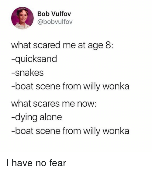 bobbing: Bob Vulfov  @bobvulfov  what scared me at age 8:  -quicksand  -snakes  -boat scene from willy wonka  what scares me now:  -dying alone  -boat scene from willy wonka I have no fear
