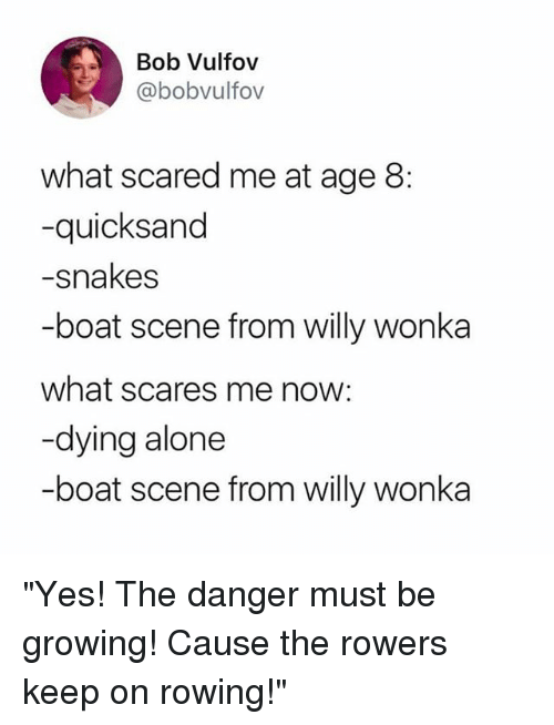 """bobbing: Bob Vulfov  @bobvulfov  what scared me at age 8:  -quicksand  -snakes  -boat scene from willy wonka  what scares me now:  -dying alone  -boat scene from willy wonka """"Yes! The danger must be growing! Cause the rowers keep on rowing!"""""""