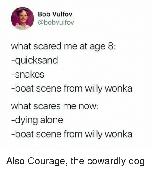 Courage the Cowardly Dog: Bob Vulfov  @bobvulfov  what scared me at age 8:  -quicksand  -snakes  -boat scene from willy wonka  what scares me now:  -dying alone  -boat scene from willy wonka Also Courage, the cowardly dog