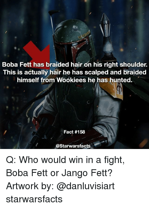 Facts, Memes, and Hair: Boba Fett has braided hair on his right shoulder.  This is actually hair he has scalped and braided  himself from Wookiees he has hunted.  Fact #158  @Starwars facts Q: Who would win in a fight, Boba Fett or Jango Fett? Artwork by: @danluvisiart starwarsfacts